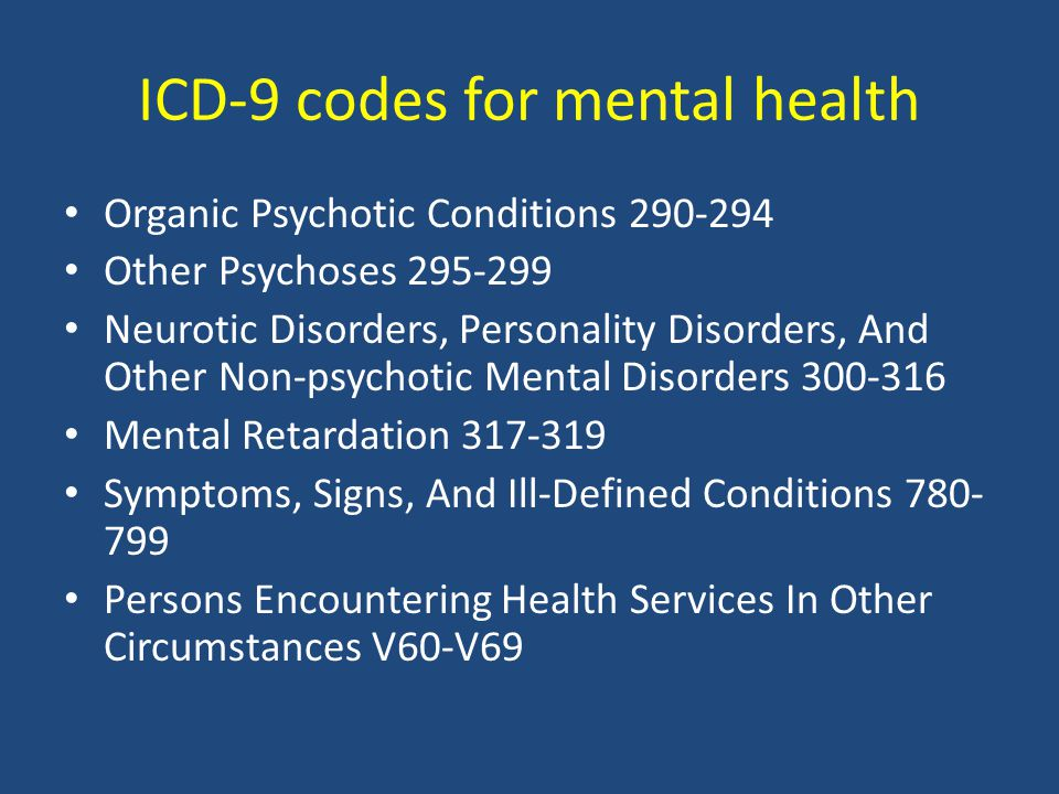 ICD-9 codes for mental health Organic Psychotic Conditions 290-294 Other Psychoses 295-299 Neurotic Disorders, Personality Disorders, And Other Non-psychotic Mental Disorders 300-316 Mental Retardation 317-319 Symptoms, Signs, And Ill-Defined Conditions 780- 799 Persons Encountering Health Services In Other Circumstances V60-V69
