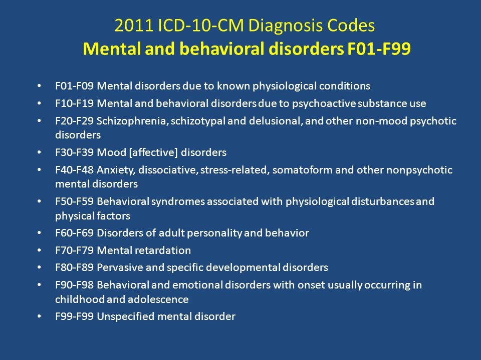 2011 ICD-10-CM Diagnosis Codes Mental and behavioral disorders F01-F99 F01-F09 Mental disorders due to known physiological conditions F10-F19 Mental and behavioral disorders due to psychoactive substance use F20-F29 Schizophrenia, schizotypal and delusional, and other non-mood psychotic disorders F30-F39 Mood [affective] disorders F40-F48 Anxiety, dissociative, stress-related, somatoform and other nonpsychotic mental disorders F50-F59 Behavioral syndromes associated with physiological disturbances and physical factors F60-F69 Disorders of adult personality and behavior F70-F79 Mental retardation F80-F89 Pervasive and specific developmental disorders F90-F98 Behavioral and emotional disorders with onset usually occurring in childhood and adolescence F99-F99 Unspecified mental disorder