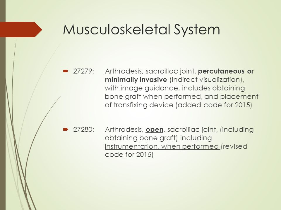 Musculoskeletal System  27279:Arthrodesis, sacroiliac joint, percutaneous or minimally invasive (indirect visualization), with image guidance, includes obtaining bone graft when performed, and placement of transfixing device (added code for 2015)  27280:Arthrodesis, open, sacroiliac joint, (including obtaining bone graft) including instrumentation, when performed (revised code for 2015)