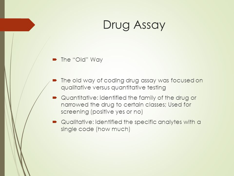 Drug Assay  The Old Way  The old way of coding drug assay was focused on qualitative versus quantitative testing  Quantitative: identified the family of the drug or narrowed the drug to certain classes; Used for screening (positive yes or no)  Qualitative: identified the specific analytes with a single code (how much)