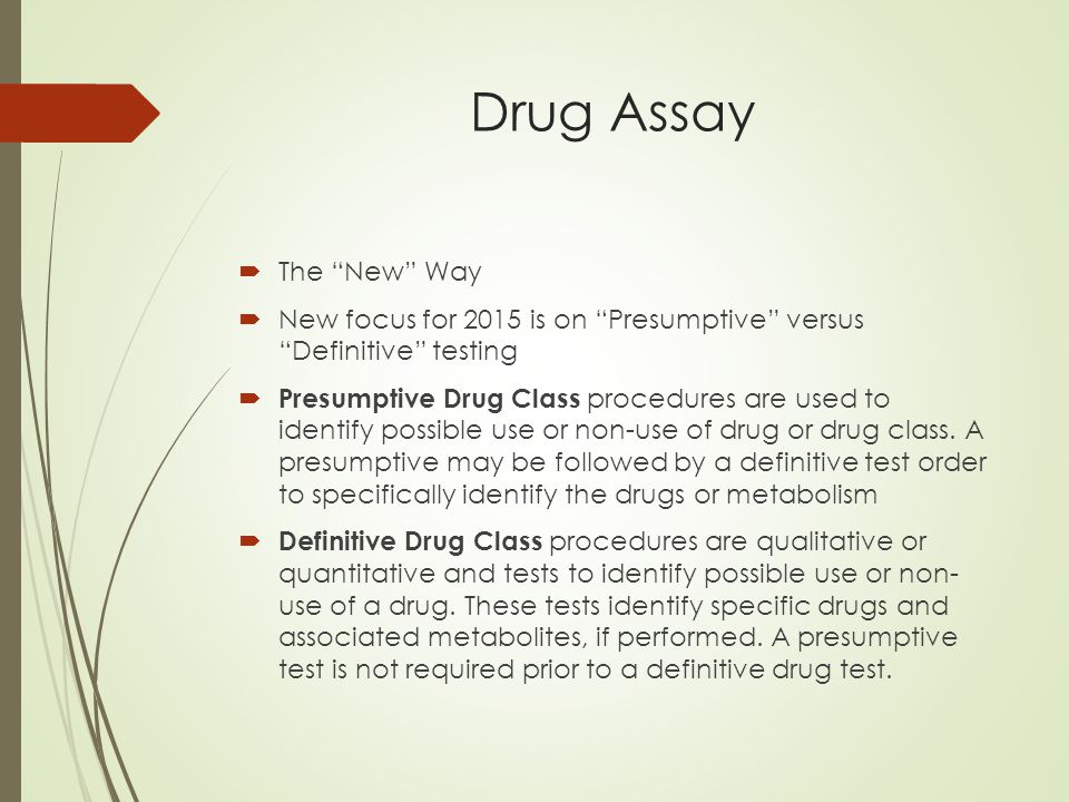 Drug Assay  The New Way  New focus for 2015 is on Presumptive versus Definitive testing  Presumptive Drug Class procedures are used to identify possible use or non-use of drug or drug class.