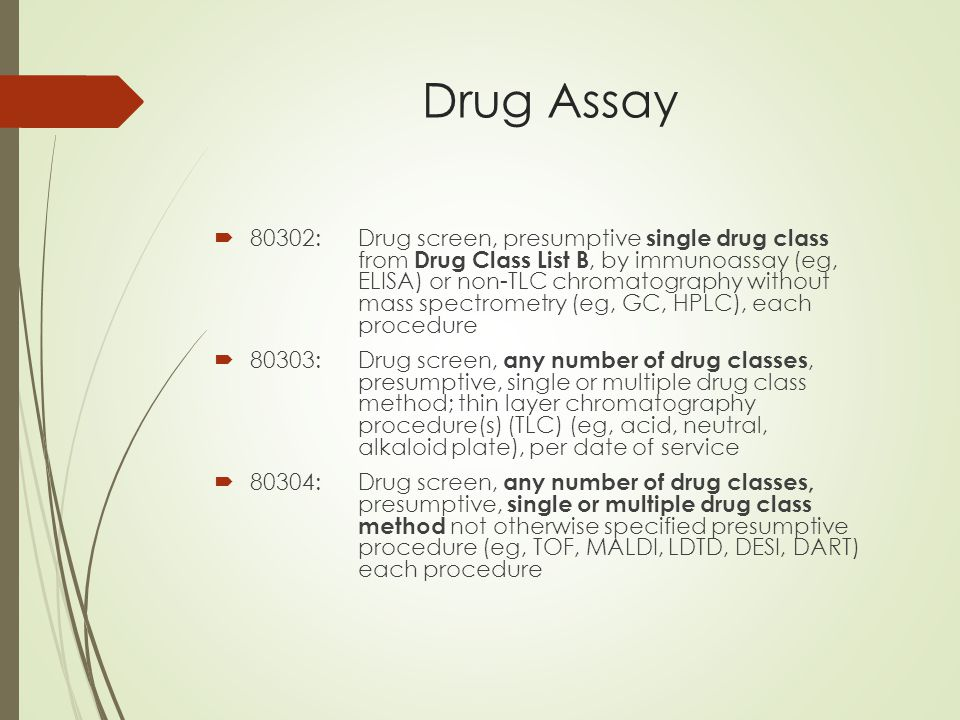 Drug Assay  80302:Drug screen, presumptive single drug class from Drug Class List B, by immunoassay (eg, ELISA) or non-TLC chromatography without mass spectrometry (eg, GC, HPLC), each procedure  80303:Drug screen, any number of drug classes, presumptive, single or multiple drug class method; thin layer chromatography procedure(s) (TLC) (eg, acid, neutral, alkaloid plate), per date of service  80304:Drug screen, any number of drug classes, presumptive, single or multiple drug class method not otherwise specified presumptive procedure (eg, TOF, MALDI, LDTD, DESI, DART) each procedure