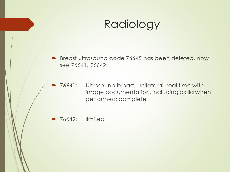 Radiology  Breast ultrasound code 76645 has been deleted, now see 76641, 76642  76641:Ultrasound breast, unilateral, real time with image documentation, including axilla when performed; complete  76642:limited