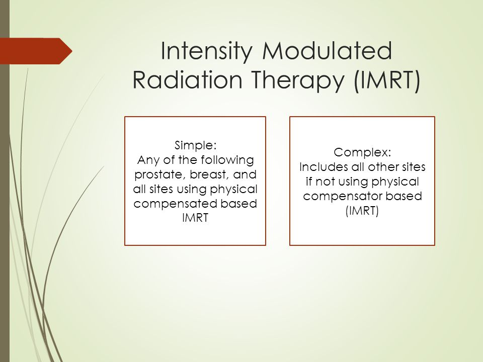 Intensity Modulated Radiation Therapy (IMRT) Simple: Any of the following prostate, breast, and all sites using physical compensated based IMRT Complex: Includes all other sites if not using physical compensator based (IMRT)