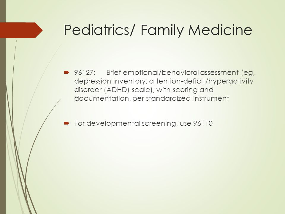 Pediatrics/ Family Medicine  96127:Brief emotional/behavioral assessment (eg, depression inventory, attention-deficit/hyperactivity disorder (ADHD) scale), with scoring and documentation, per standardized instrument  For developmental screening, use 96110