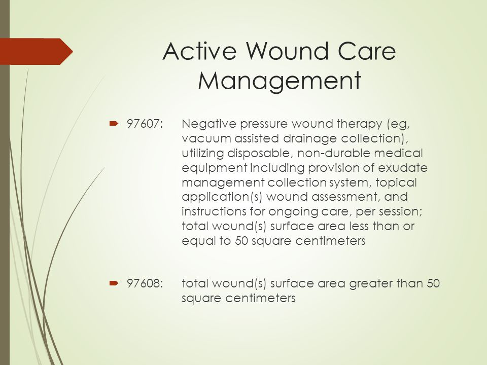 Active Wound Care Management  97607:Negative pressure wound therapy (eg, vacuum assisted drainage collection), utilizing disposable, non-durable medical equipment including provision of exudate management collection system, topical application(s) wound assessment, and instructions for ongoing care, per session; total wound(s) surface area less than or equal to 50 square centimeters  97608:total wound(s) surface area greater than 50 square centimeters