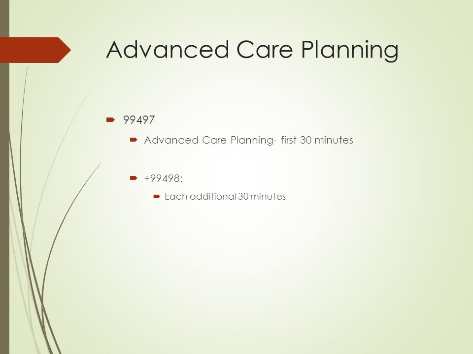 Advanced Care Planning  99497  Advanced Care Planning- first 30 minutes  +99498:  Each additional 30 minutes