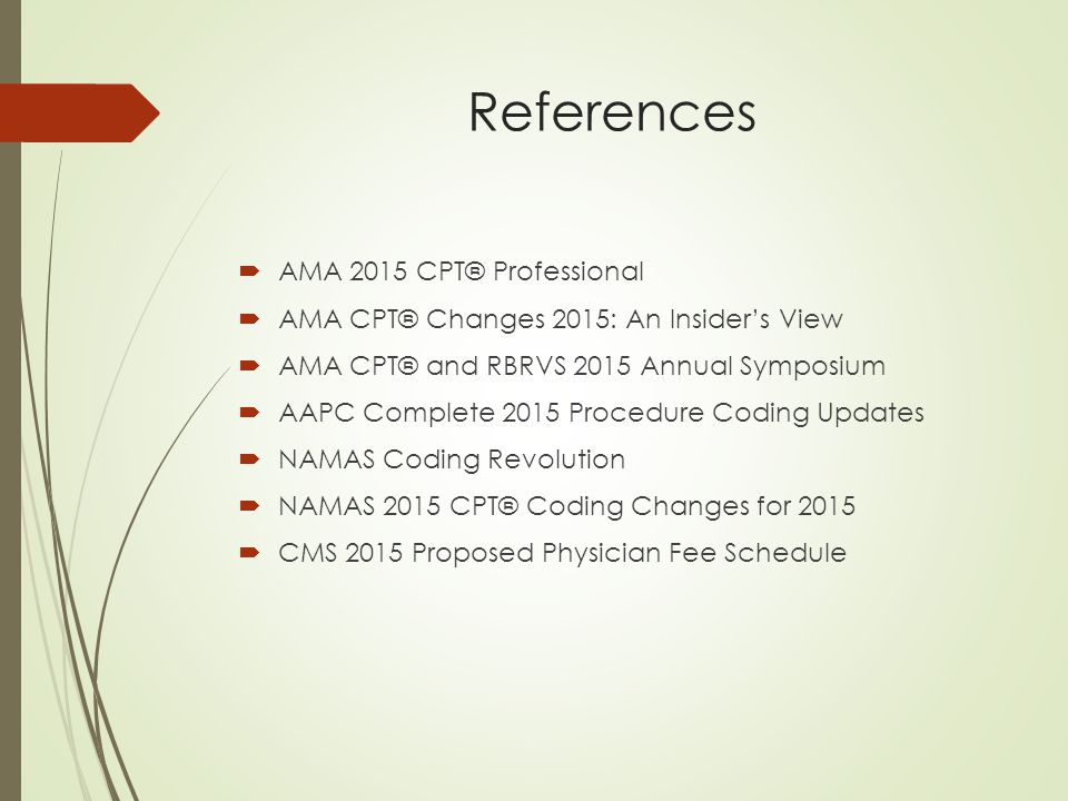References  AMA 2015 CPT® Professional  AMA CPT® Changes 2015: An Insider's View  AMA CPT® and RBRVS 2015 Annual Symposium  AAPC Complete 2015 Procedure Coding Updates  NAMAS Coding Revolution  NAMAS 2015 CPT® Coding Changes for 2015  CMS 2015 Proposed Physician Fee Schedule