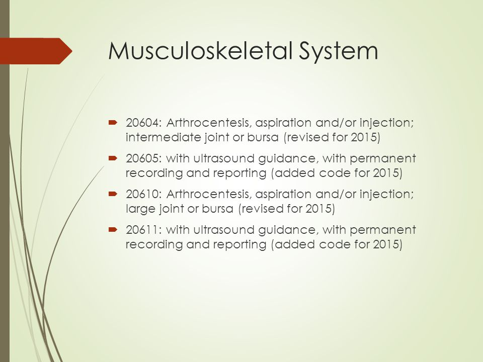 Musculoskeletal System  20604: Arthrocentesis, aspiration and/or injection; intermediate joint or bursa (revised for 2015)  20605: with ultrasound guidance, with permanent recording and reporting (added code for 2015)  20610: Arthrocentesis, aspiration and/or injection; large joint or bursa (revised for 2015)  20611: with ultrasound guidance, with permanent recording and reporting (added code for 2015)
