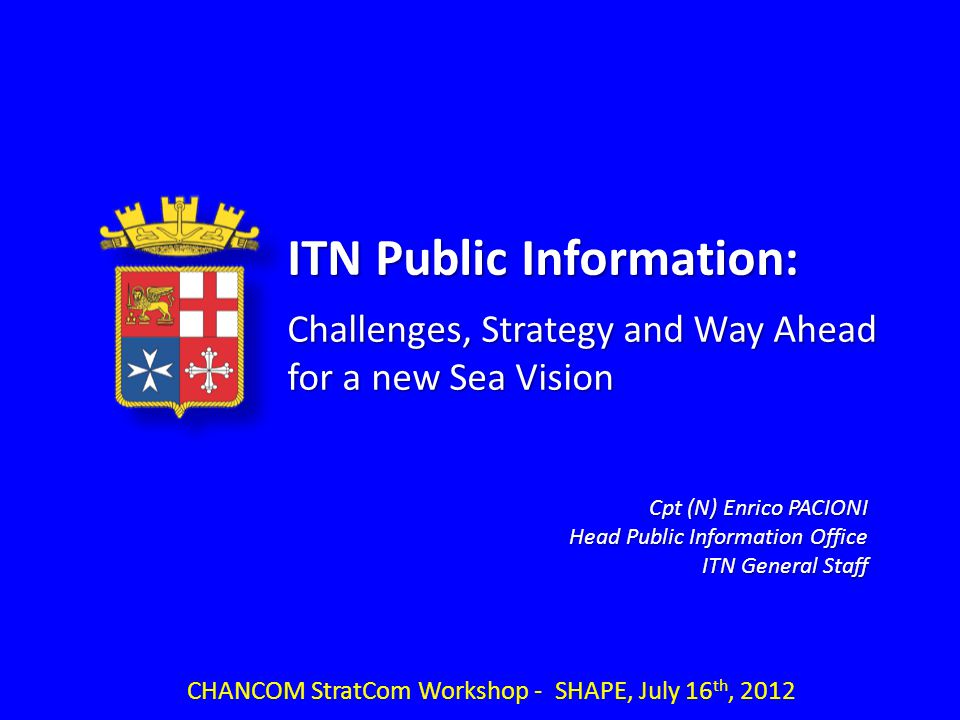 CHANCOM StratCom Workshop - SHAPE, July 16 th, 2012 Cpt (N) Enrico PACIONI Head Public Information Office ITN General Staff ITN Public Information: Challenges, Strategy and Way Ahead for a new Sea Vision