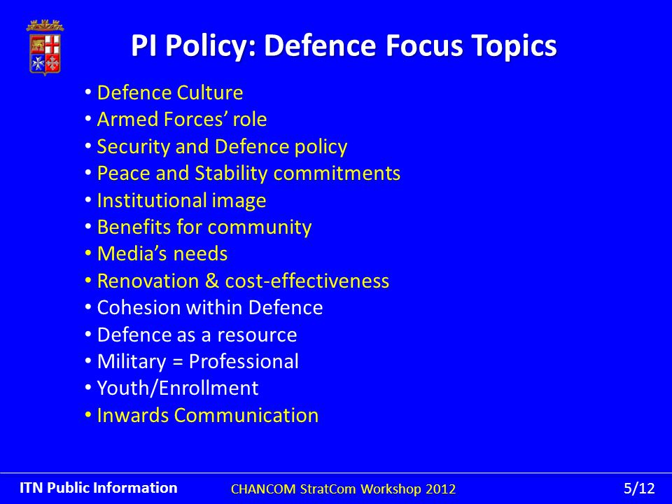 PI Policy: Defence Focus Topics CHANCOM StratCom Workshop 2012 ITN Public Information 5/12 Defence Culture Armed Forces' role Security and Defence policy Peace and Stability commitments Institutional image Benefits for community Media's needs Renovation & cost-effectiveness Cohesion within Defence Defence as a resource Military = Professional Youth/Enrollment Inwards Communication