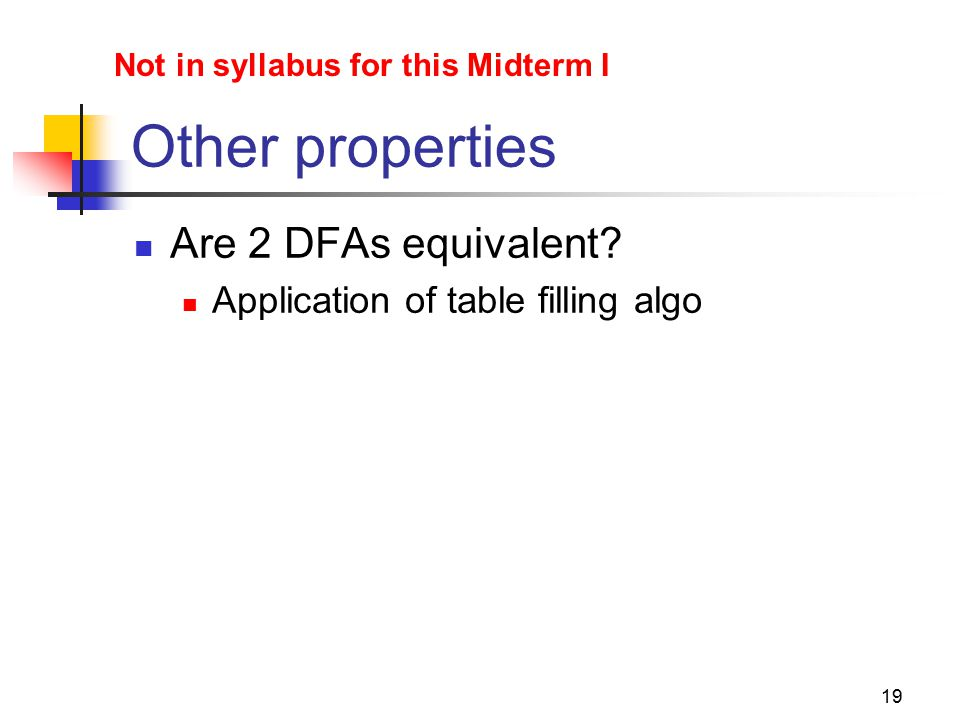 19 Other properties Are 2 DFAs equivalent? Application of table filling algo Not in syllabus for this Midterm I