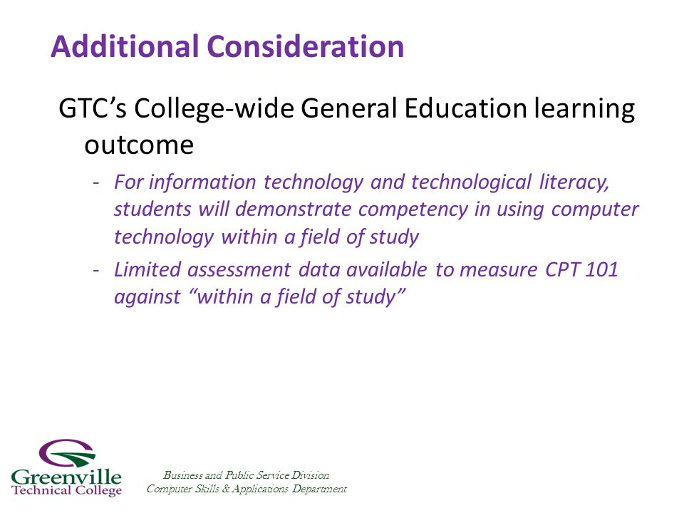 GTC's College-wide General Education learning outcome -For information technology and technological literacy, students will demonstrate competency in using computer technology within a field of study -Limited assessment data available to measure CPT 101 against within a field of study Business and Public Service Division Computer Skills & Applications Department Additional Consideration