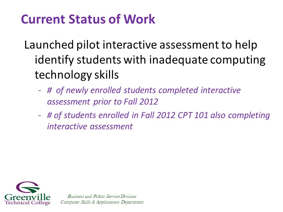 Launched pilot interactive assessment to help identify students with inadequate computing technology skills -# of newly enrolled students completed interactive assessment prior to Fall 2012 -# of students enrolled in Fall 2012 CPT 101 also completing interactive assessment Business and Public Service Division Computer Skills & Applications Department Current Status of Work