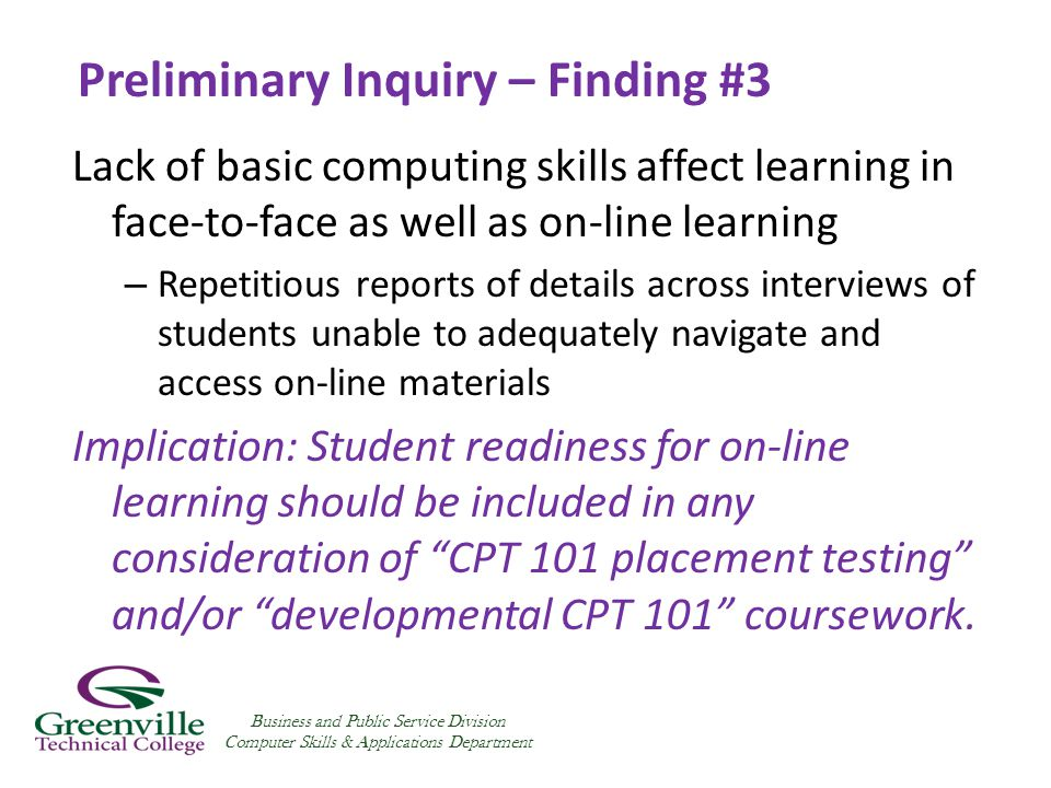 Preliminary Inquiry – Finding #3 Lack of basic computing skills affect learning in face-to-face as well as on-line learning – Repetitious reports of details across interviews of students unable to adequately navigate and access on-line materials Implication: Student readiness for on-line learning should be included in any consideration of CPT 101 placement testing and/or developmental CPT 101 coursework.