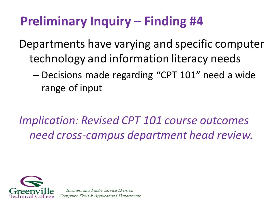 Preliminary Inquiry – Finding #4 Departments have varying and specific computer technology and information literacy needs – Decisions made regarding CPT 101 need a wide range of input Implication: Revised CPT 101 course outcomes need cross-campus department head review.