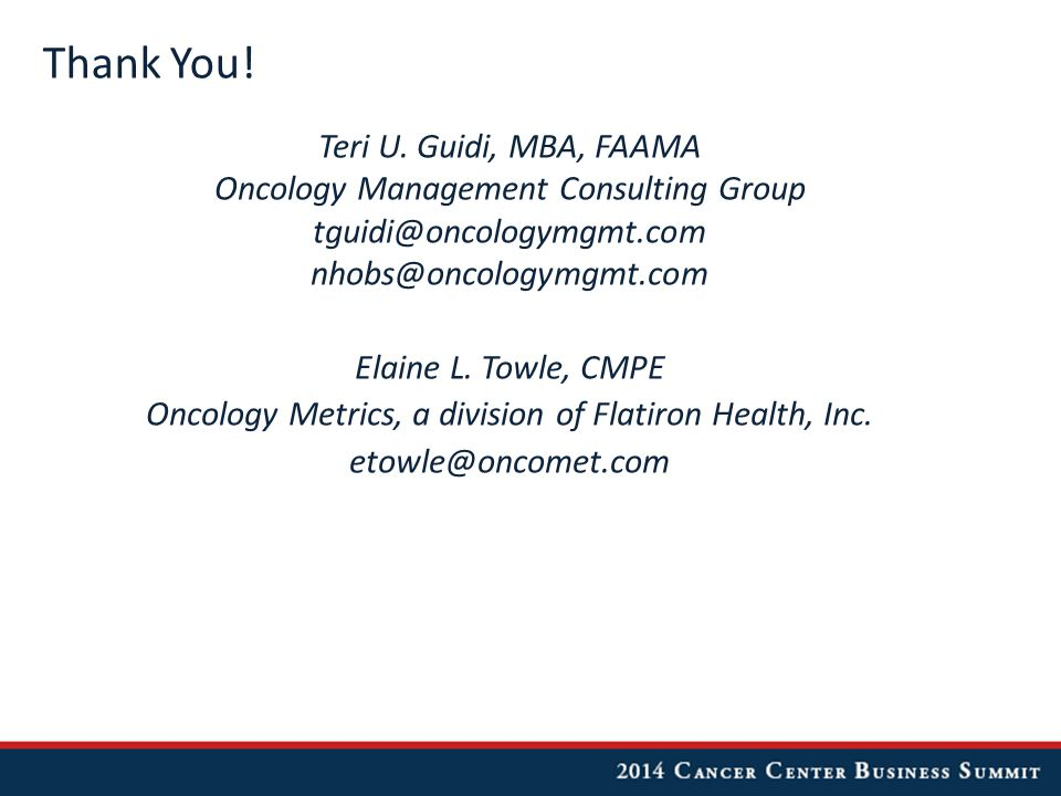 Thank You! Teri U. Guidi, MBA, FAAMA Oncology Management Consulting Group tguidi@oncologymgmt.com nhobs@oncologymgmt.com Elaine L. Towle, CMPE Oncolog