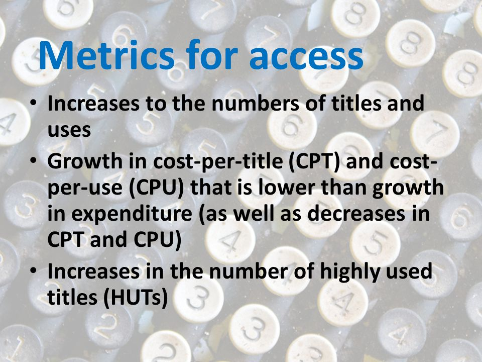 Metrics for access Increases to the numbers of titles and uses Growth in cost-per-title (CPT) and cost- per-use (CPU) that is lower than growth in exp