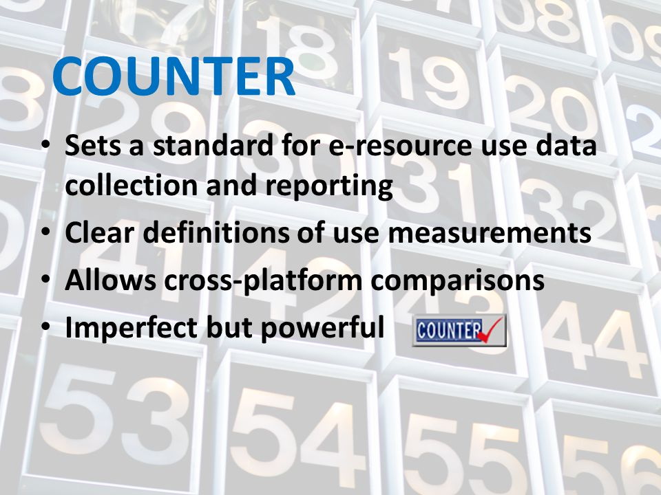 COUNTER Sets a standard for e-resource use data collection and reporting Clear definitions of use measurements Allows cross-platform comparisons Imperfect but powerful