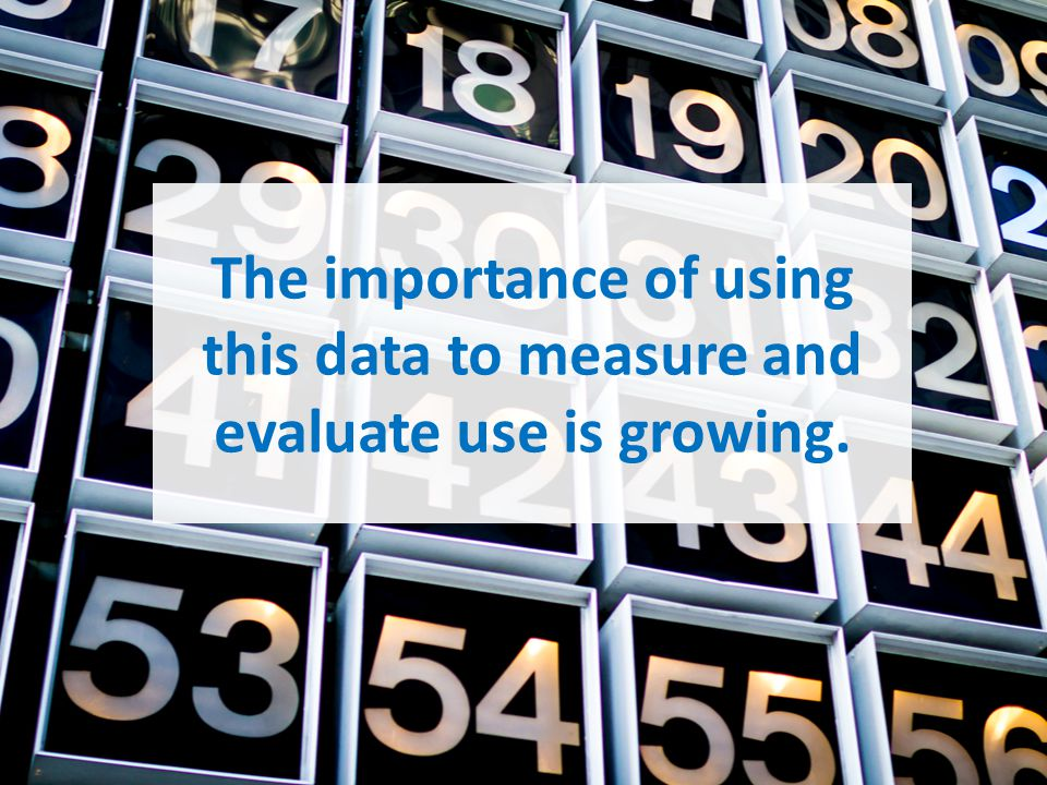 The importance of using this data to measure and evaluate use is growing.