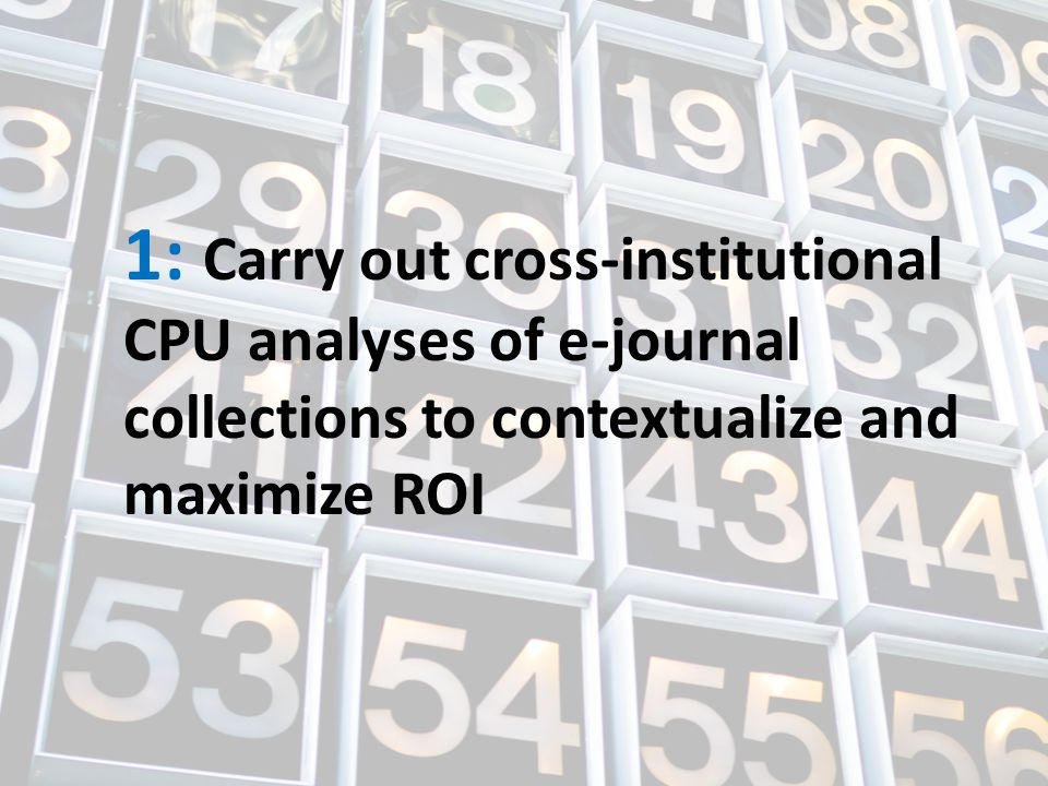 1: Carry out cross-institutional CPU analyses of e-journal collections to contextualize and maximize ROI