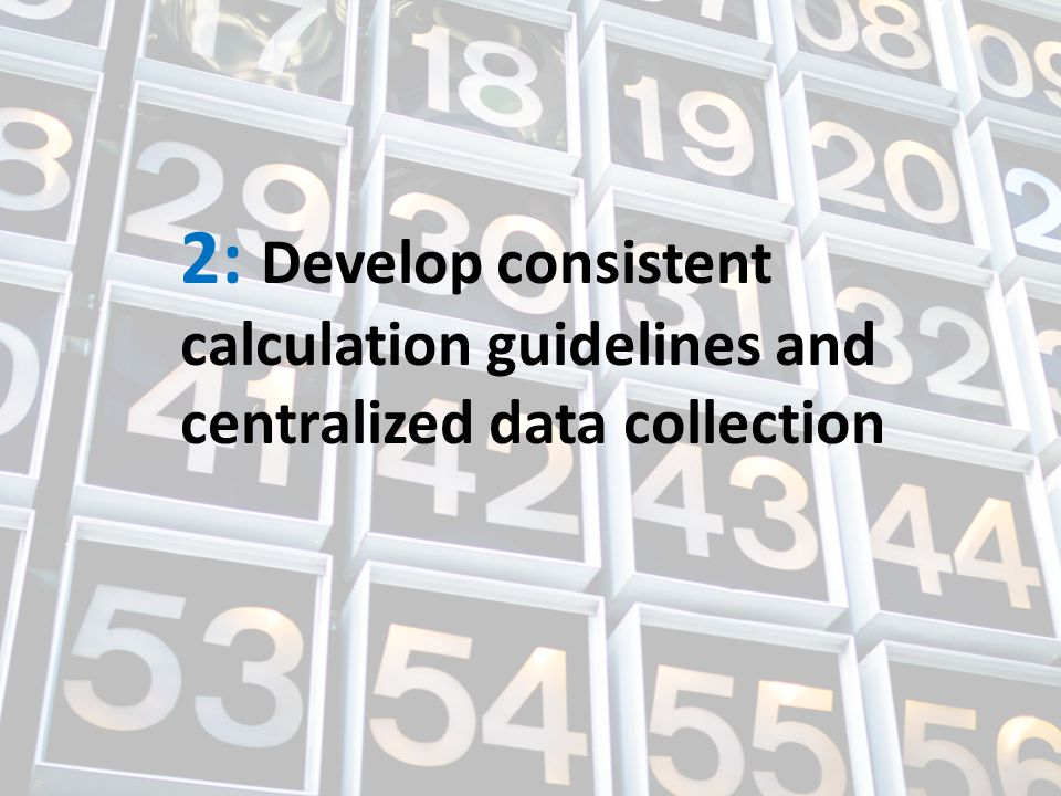 2: Develop consistent calculation guidelines and centralized data collection