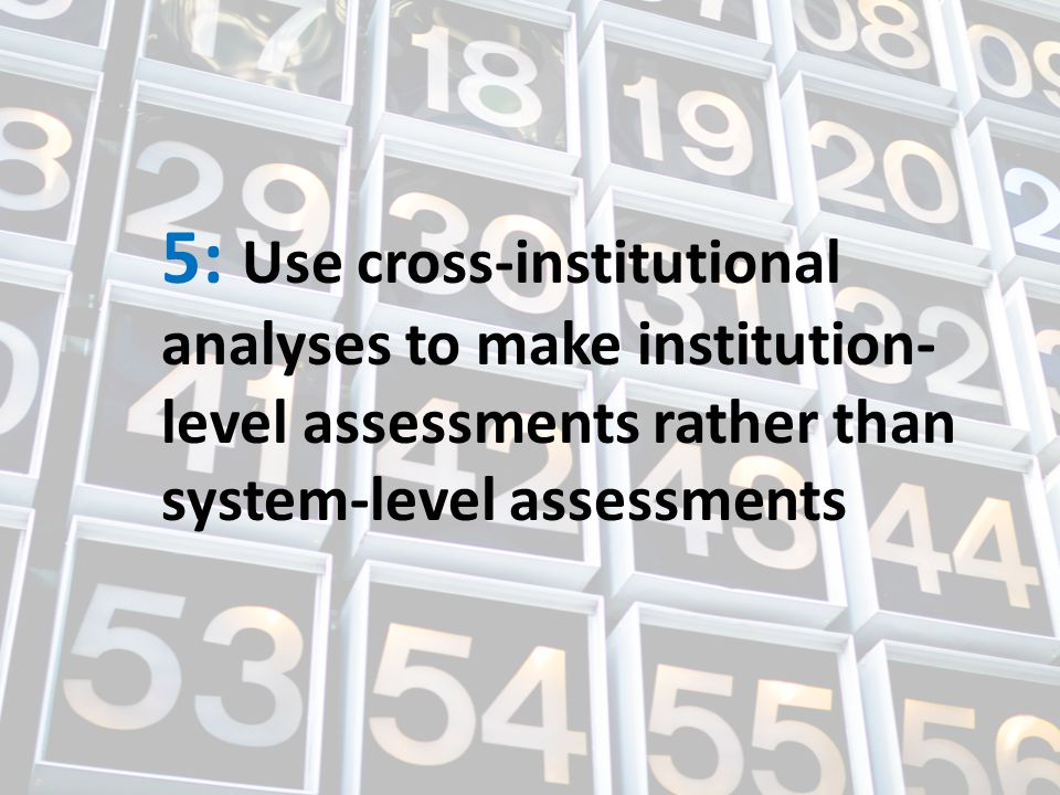 5: Use cross-institutional analyses to make institution- level assessments rather than system-level assessments