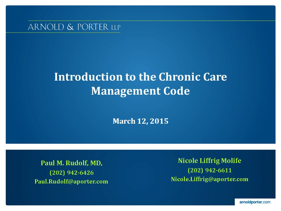 Introduction to the Chronic Care Management Code March 12, 2015 Paul M. Rudolf, MD, (202) 942-6426 Paul.Rudolf@aporter.com Nicole Liffrig Molife (202)