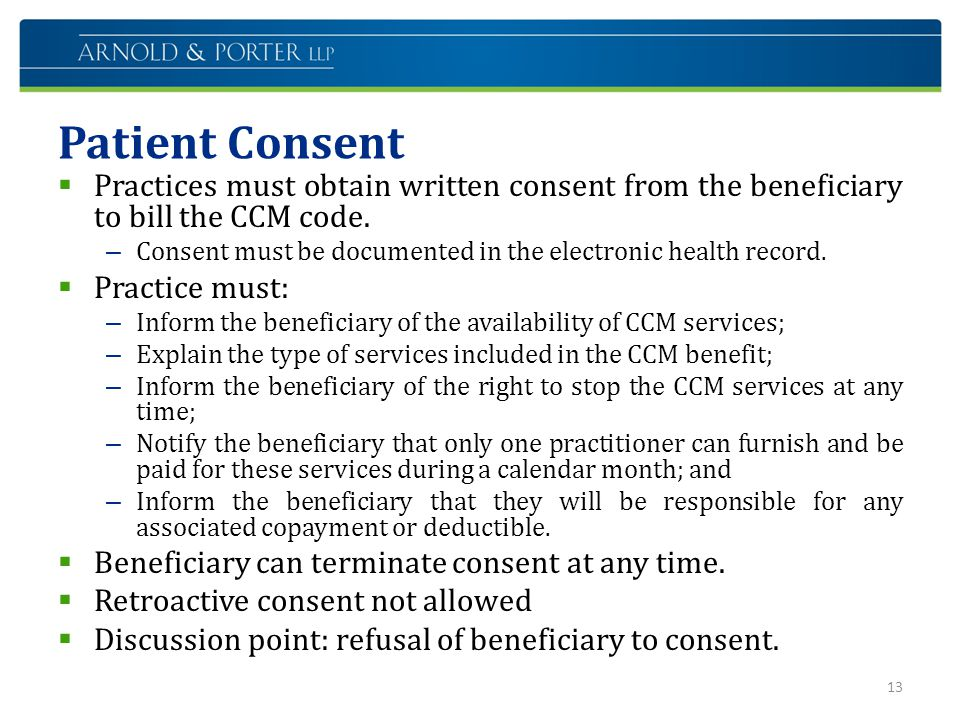 Patient Consent  Practices must obtain written consent from the beneficiary to bill the CCM code. – Consent must be documented in the electronic heal