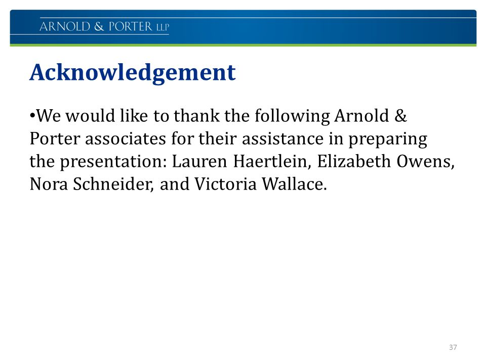 Acknowledgement We would like to thank the following Arnold & Porter associates for their assistance in preparing the presentation: Lauren Haertlein,