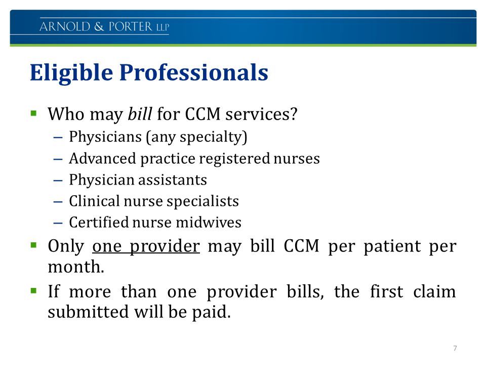 Eligible Professionals  Who may bill for CCM services? – Physicians (any specialty) – Advanced practice registered nurses – Physician assistants – Cl