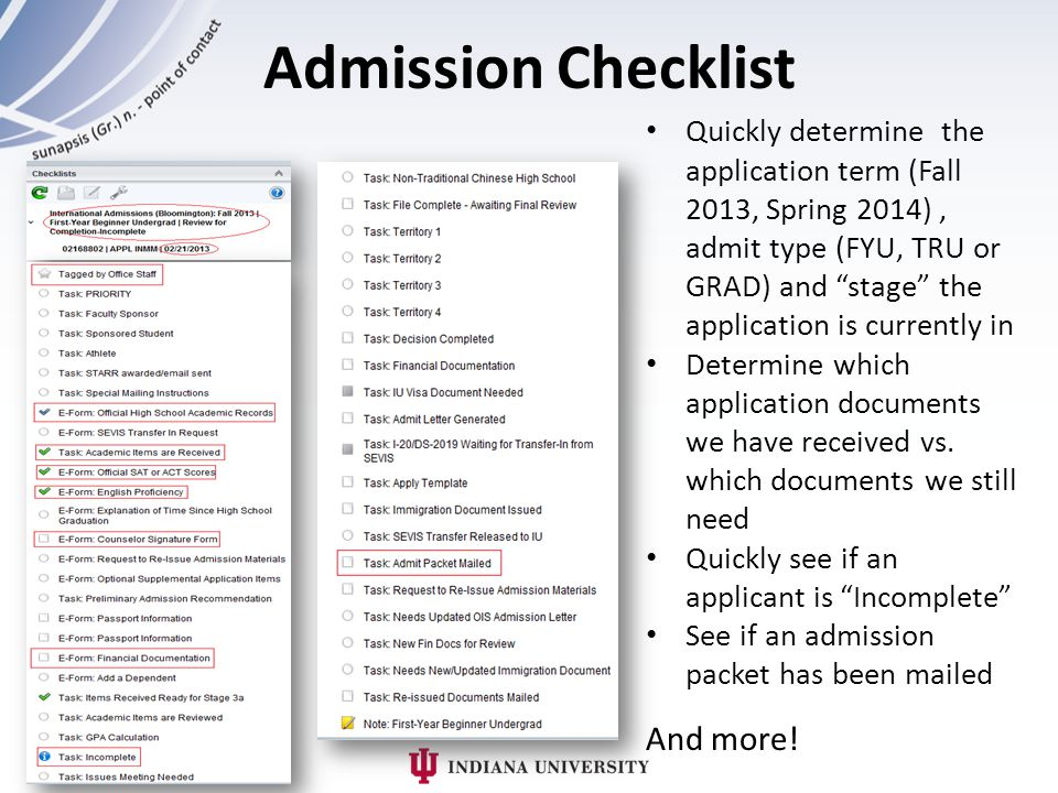 Admission Checklist Quickly determine the application term (Fall 2013, Spring 2014), admit type (FYU, TRU or GRAD) and stage the application is currently in Determine which application documents we have received vs.