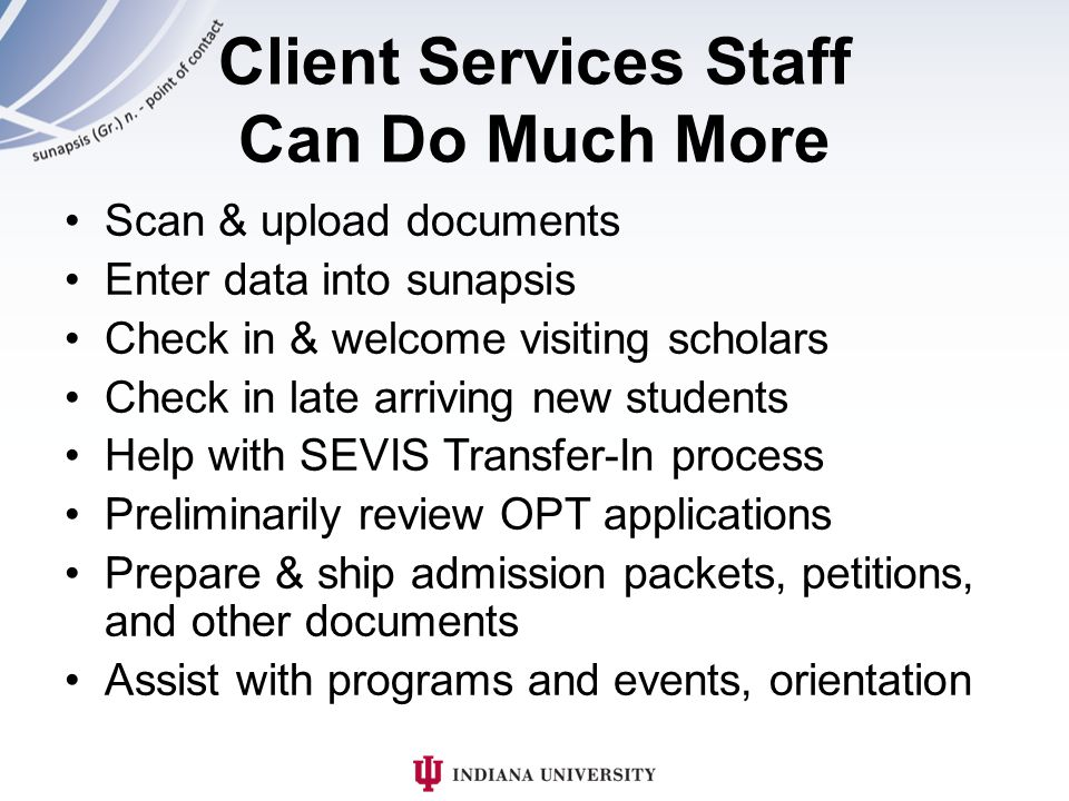 Client Services Staff Can Do Much More Scan & upload documents Enter data into sunapsis Check in & welcome visiting scholars Check in late arriving new students Help with SEVIS Transfer-In process Preliminarily review OPT applications Prepare & ship admission packets, petitions, and other documents Assist with programs and events, orientation