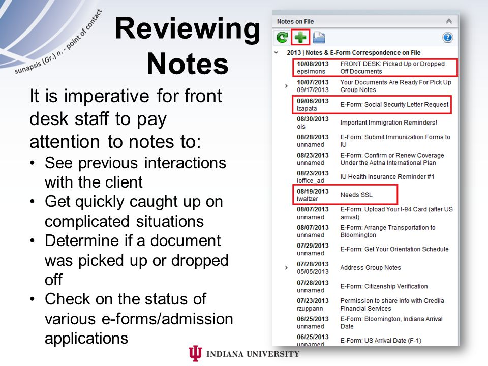 Reviewing Notes It is imperative for front desk staff to pay attention to notes to: See previous interactions with the client Get quickly caught up on complicated situations Determine if a document was picked up or dropped off Check on the status of various e-forms/admission applications