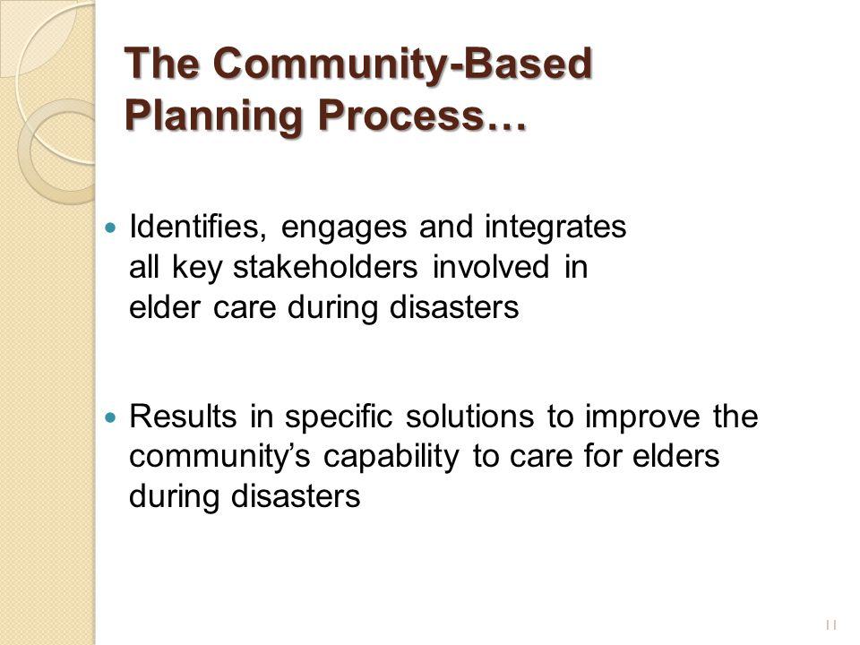The Community-Based Planning Process… Identifies, engages and integrates all key stakeholders involved in elder care during disasters Results in specific solutions to improve the community's capability to care for elders during disasters 11