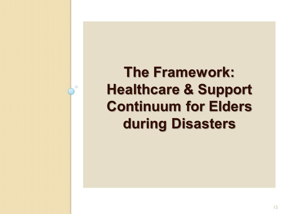 The Framework: Healthcare & Support Continuum for Elders during Disasters 15