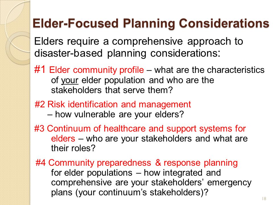 Elder-Focused Planning Considerations Elders require a comprehensive approach to disaster-based planning considerations : #1 Elder community profile – what are the characteristics of your elder population and who are the stakeholders that serve them.