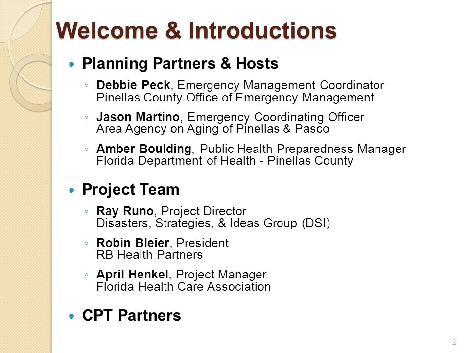 Welcome & Introductions Planning Partners & Hosts ◦ Debbie Peck, Emergency Management Coordinator Pinellas County Office of Emergency Management ◦ Jason Martino, Emergency Coordinating Officer Area Agency on Aging of Pinellas & Pasco ◦ Amber Boulding, Public Health Preparedness Manager Florida Department of Health - Pinellas County Project Team ◦ Ray Runo, Project Director Disasters, Strategies, & Ideas Group (DSI) ◦ Robin Bleier, President RB Health Partners ◦ April Henkel, Project Manager Florida Health Care Association CPT Partners 2