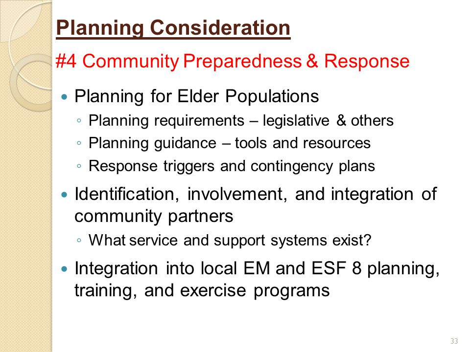 Planning Consideration #4 Community Preparedness & Response Planning for Elder Populations ◦ Planning requirements – legislative & others ◦ Planning guidance – tools and resources ◦ Response triggers and contingency plans Identification, involvement, and integration of community partners ◦ What service and support systems exist.