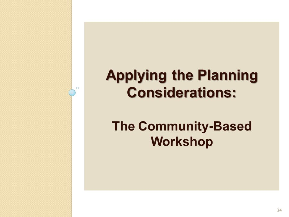 Applying the Planning Considerations: Applying the Planning Considerations: The Community-Based Workshop 34