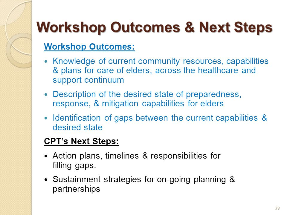 Workshop Outcomes & Next Steps Workshop Outcomes: Knowledge of current community resources, capabilities & plans for care of elders, across the healthcare and support continuum Description of the desired state of preparedness, response, & mitigation capabilities for elders Identification of gaps between the current capabilities & desired state CPT's Next Steps: Action plans, timelines & responsibilities for filling gaps.