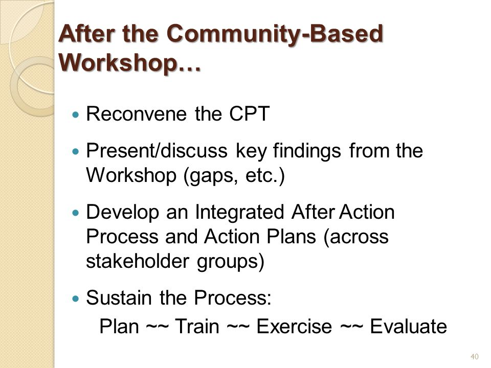 After the Community-Based Workshop… Reconvene the CPT Present/discuss key findings from the Workshop (gaps, etc.) Develop an Integrated After Action Process and Action Plans (across stakeholder groups) Sustain the Process: Plan ~~ Train ~~ Exercise ~~ Evaluate 40