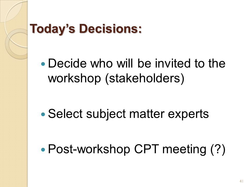 Today's Decisions: Decide who will be invited to the workshop (stakeholders) Select subject matter experts Post-workshop CPT meeting ( ) 41