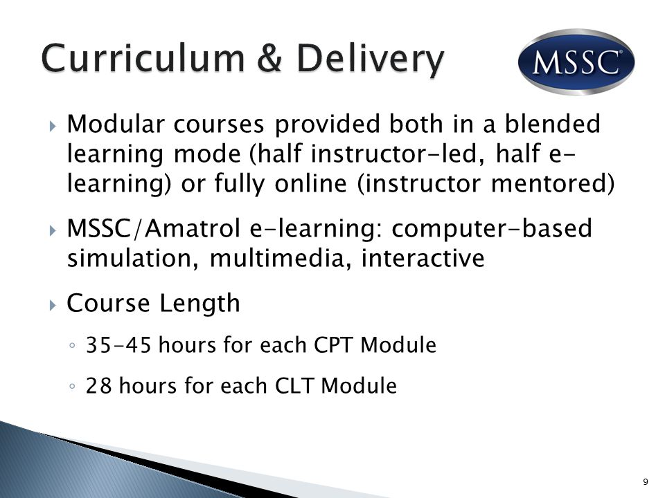 Modular courses provided both in a blended learning mode (half instructor-led, half e- learning) or fully online (instructor mentored)  MSSC/Amatrol e-learning: computer-based simulation, multimedia, interactive  Course Length ◦ 35-45 hours for each CPT Module ◦ 28 hours for each CLT Module 9