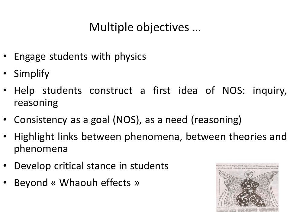 Multiple objectives … Engage students with physics Simplify Help students construct a first idea of NOS: inquiry, reasoning Consistency as a goal (NOS), as a need (reasoning) Highlight links between phenomena, between theories and phenomena Develop critical stance in students Beyond « Whaouh effects »
