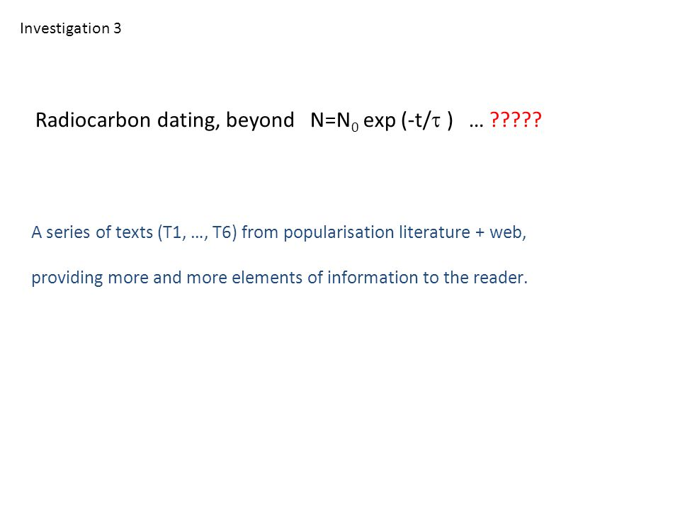 Radiocarbon dating, beyond N=N 0 exp (-t/  ) … ????? A series of texts (T1, …, T6) from popularisation literature + web, providing more and more ele