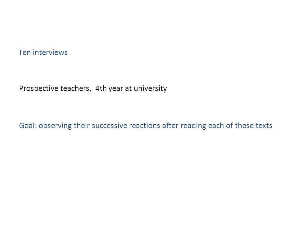 Prospective teachers, 4th year at university Goal: observing their successive reactions after reading each of these texts Ten interviews