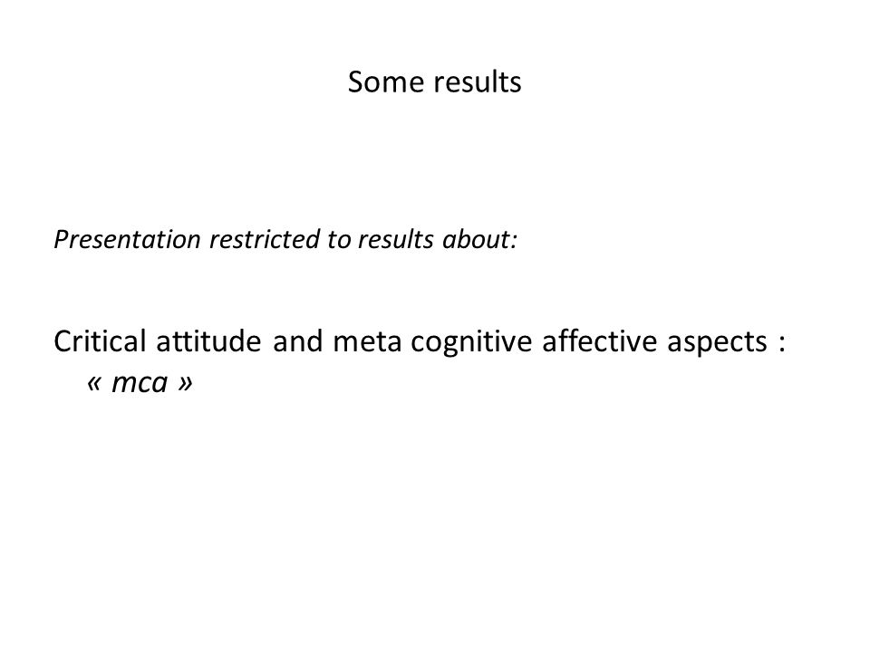Some results Presentation restricted to results about: Critical attitude and meta cognitive affective aspects : « mca »
