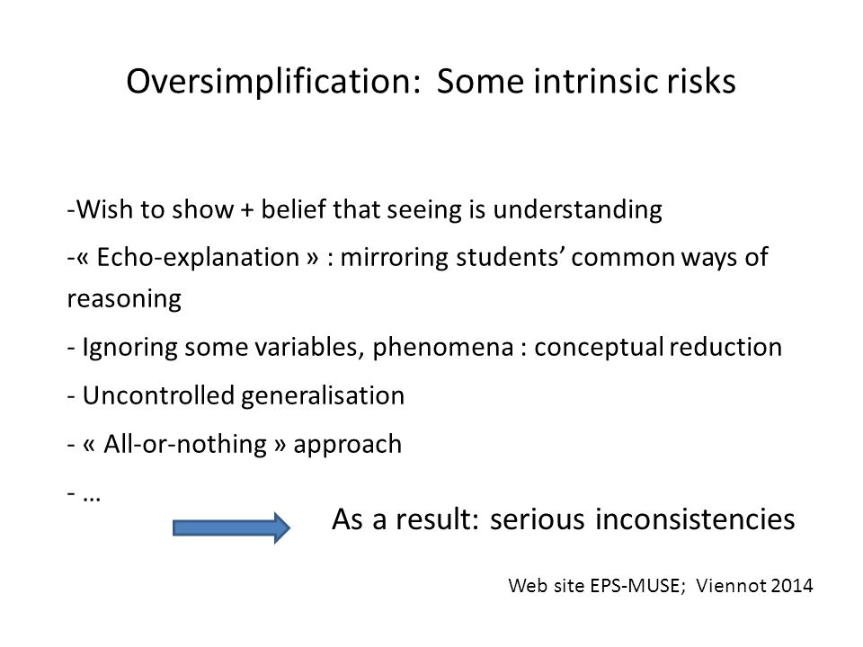Oversimplification: Some intrinsic risks -Wish to show + belief that seeing is understanding -« Echo-explanation » : mirroring students' common ways of reasoning - Ignoring some variables, phenomena : conceptual reduction - Uncontrolled generalisation - « All-or-nothing » approach - … As a result: serious inconsistencies Web site EPS-MUSE; Viennot 2014