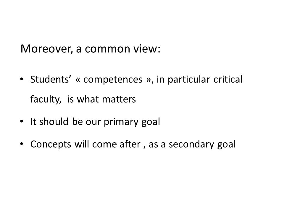 Moreover, a common view: Students' « competences », in particular critical faculty, is what matters It should be our primary goal Concepts will come after, as a secondary goal